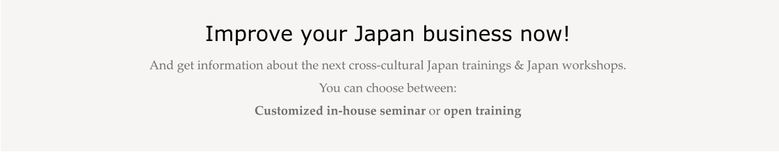 Improve your Japan business now! And get information about the next cross-cultural Japan trainings & Japan workshops.  You can choose between:  Customized in-house seminar or open training